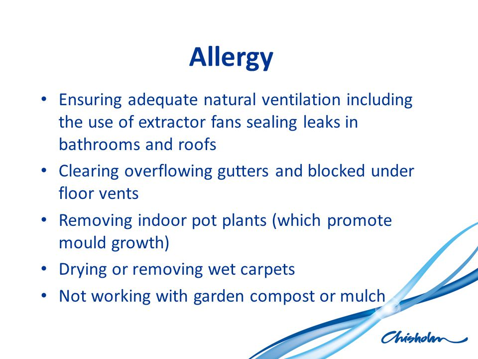 Allergy Ensuring adequate natural ventilation including the use of extractor fans sealing leaks in bathrooms and roofs Clearing overflowing gutters an