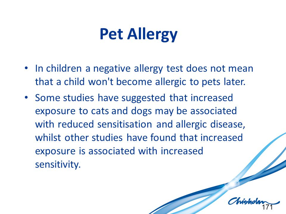 Pet Allergy In children a negative allergy test does not mean that a child won't become allergic to pets later. Some studies have suggested that incre