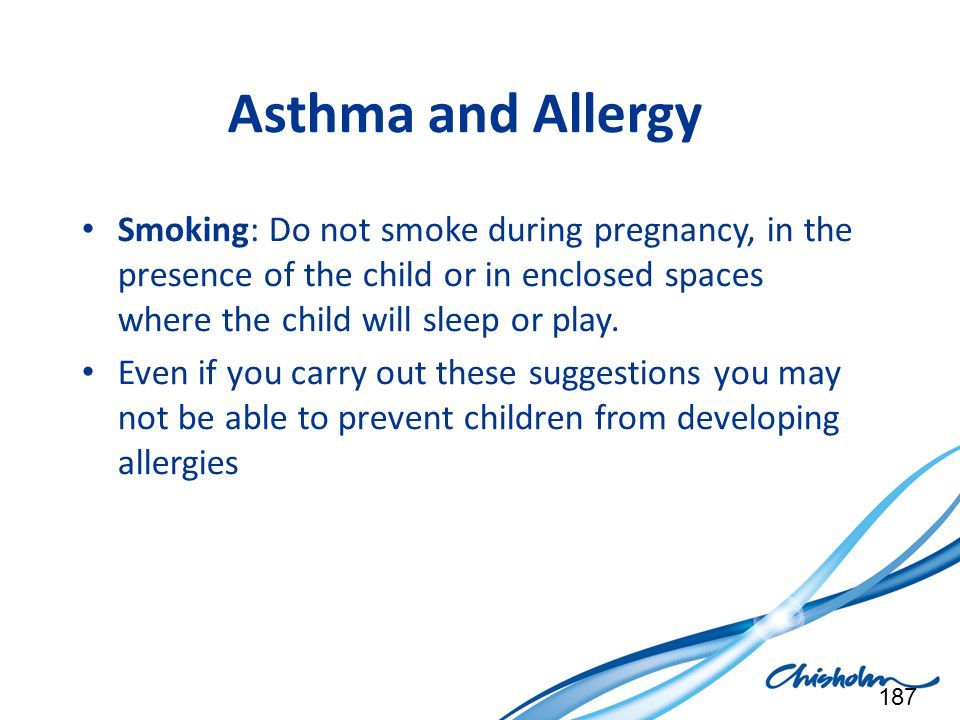 Asthma and Allergy Smoking: Do not smoke during pregnancy, in the presence of the child or in enclosed spaces where the child will sleep or play. Even