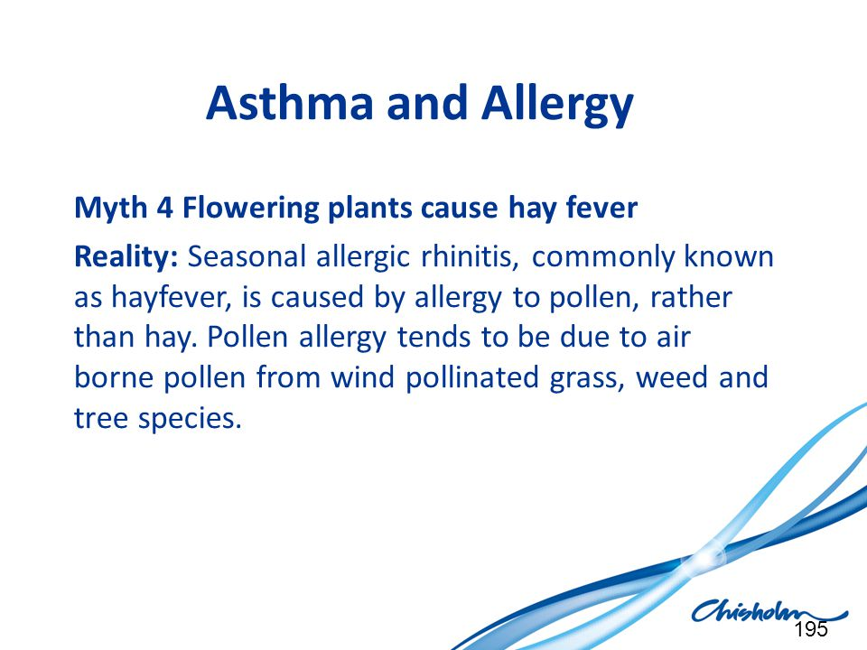 Asthma and Allergy Myth 4 Flowering plants cause hay fever Reality: Seasonal allergic rhinitis, commonly known as hayfever, is caused by allergy to po