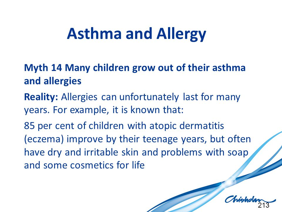 Asthma and Allergy Myth 14 Many children grow out of their asthma and allergies Reality: Allergies can unfortunately last for many years. For example,
