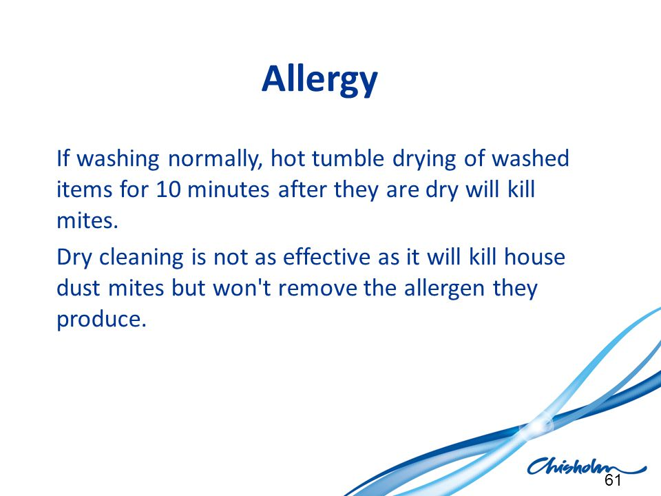Allergy If washing normally, hot tumble drying of washed items for 10 minutes after they are dry will kill mites. Dry cleaning is not as effective as