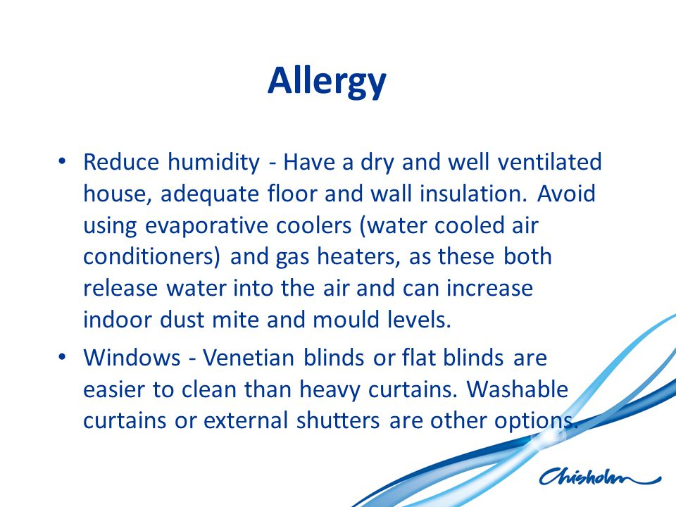 Allergy Reduce humidity - Have a dry and well ventilated house, adequate floor and wall insulation. Avoid using evaporative coolers (water cooled air