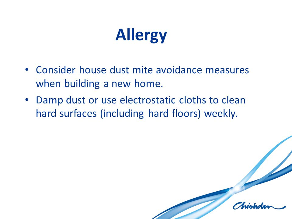 Allergy Consider house dust mite avoidance measures when building a new home. Damp dust or use electrostatic cloths to clean hard surfaces (including