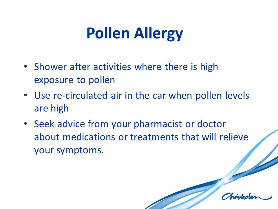 Pollen Allergy Shower after activities where there is high exposure to pollen Use re-circulated air in the car when pollen levels are high Seek advice