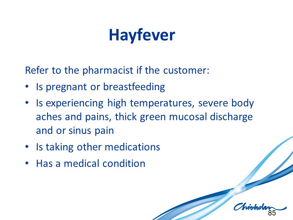 Hayfever Refer to the pharmacist if the customer: Is pregnant or breastfeeding Is experiencing high temperatures, severe body aches and pains, thick g