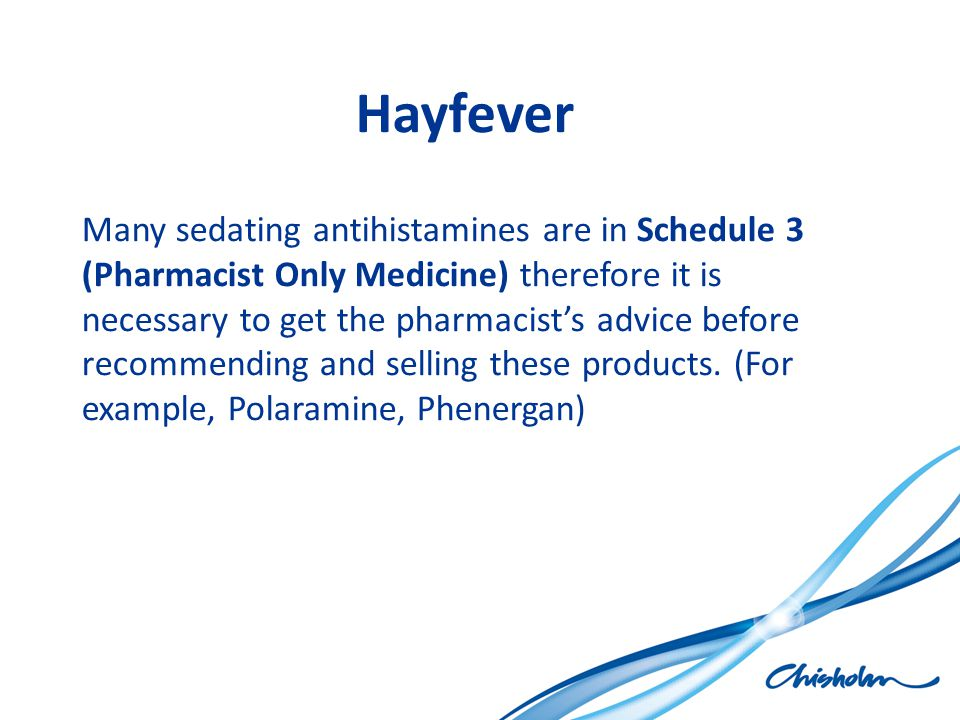Hayfever Many sedating antihistamines are in Schedule 3 (Pharmacist Only Medicine) therefore it is necessary to get the pharmacist's advice before rec