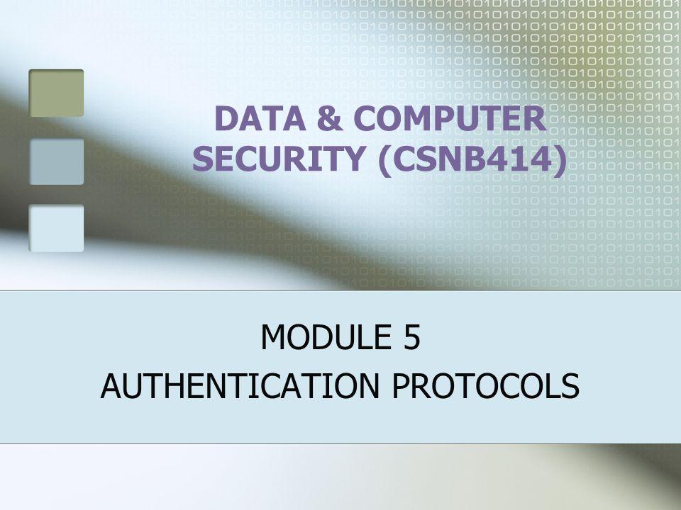 DATA & COMPUTER SECURITY (CSNB414) MODULE 5 AUTHENTICATION PROTOCOLS
