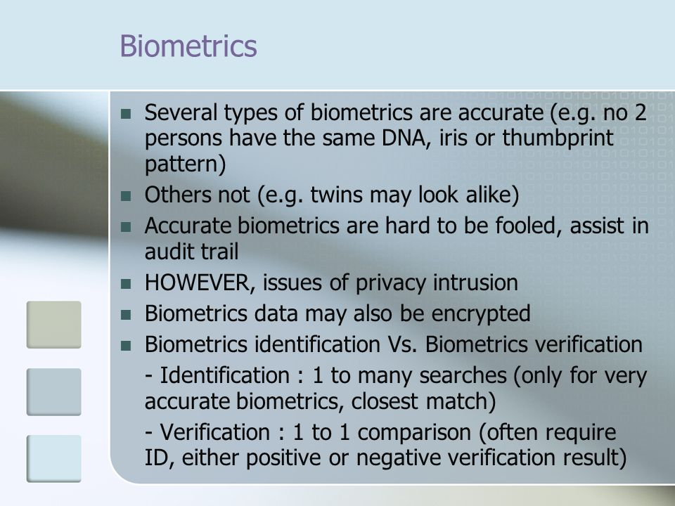 Biometrics Several types of biometrics are accurate (e.g. no 2 persons have the same DNA, iris or thumbprint pattern) Others not (e.g. twins may look