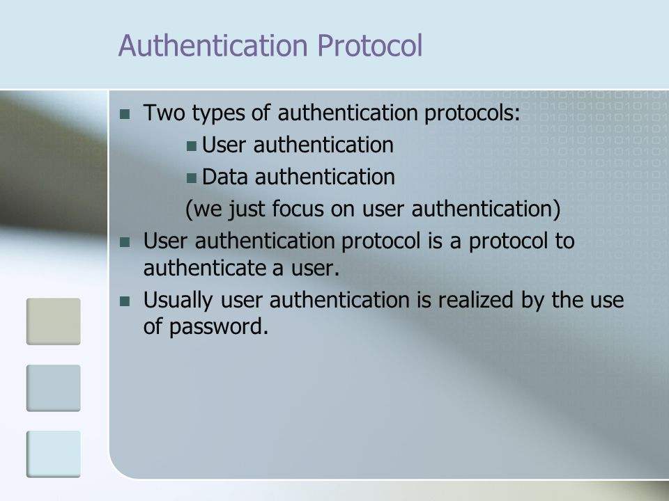 Two types of authentication protocols: User authentication Data authentication (we just focus on user authentication) User authentication protocol is a protocol to authenticate a user.