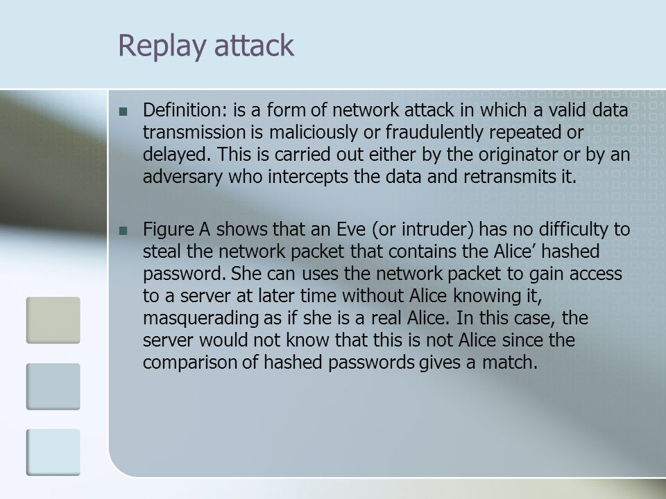 Replay attack Definition: is a form of network attack in which a valid data transmission is maliciously or fraudulently repeated or delayed.