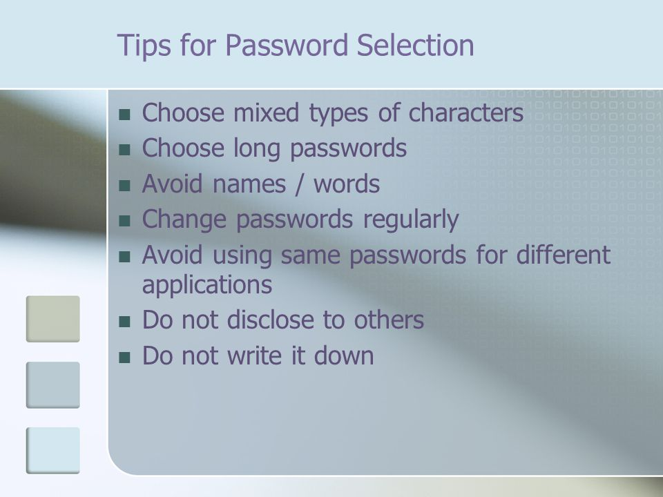 Tips for Password Selection Choose mixed types of characters Choose long passwords Avoid names / words Change passwords regularly Avoid using same passwords for different applications Do not disclose to others Do not write it down