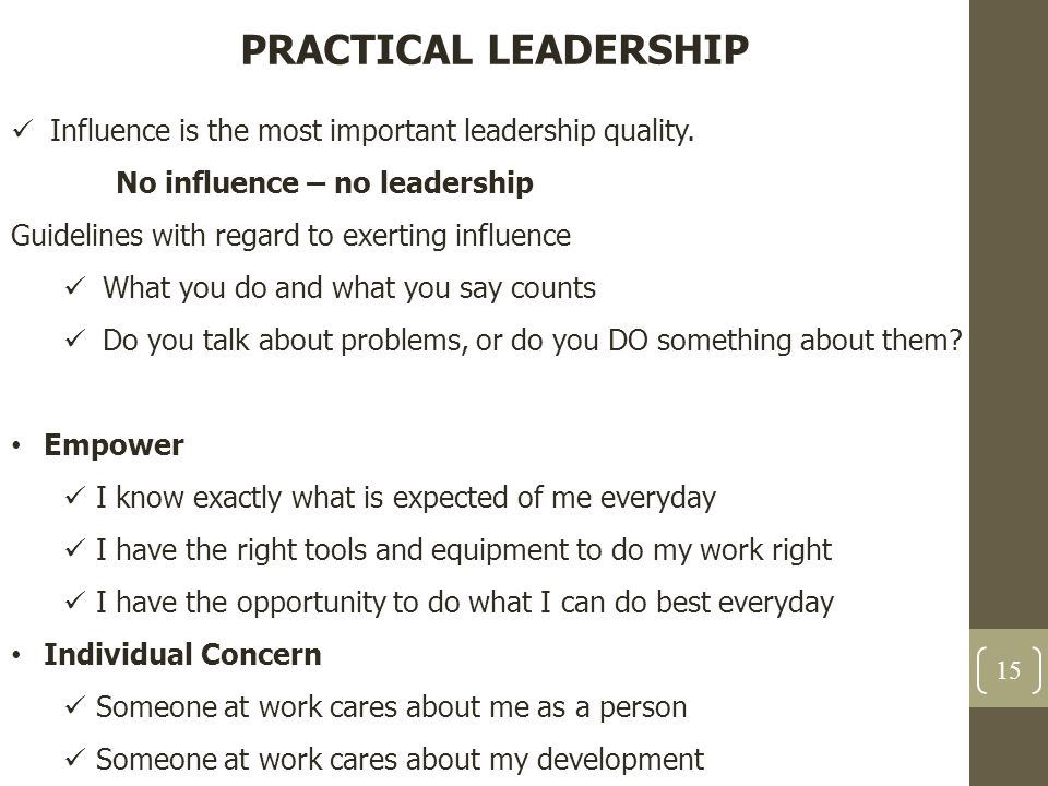PRACTICAL LEADERSHIP Influence is the most important leadership quality. No influence – no leadership Guidelines with regard to exerting influence Wha