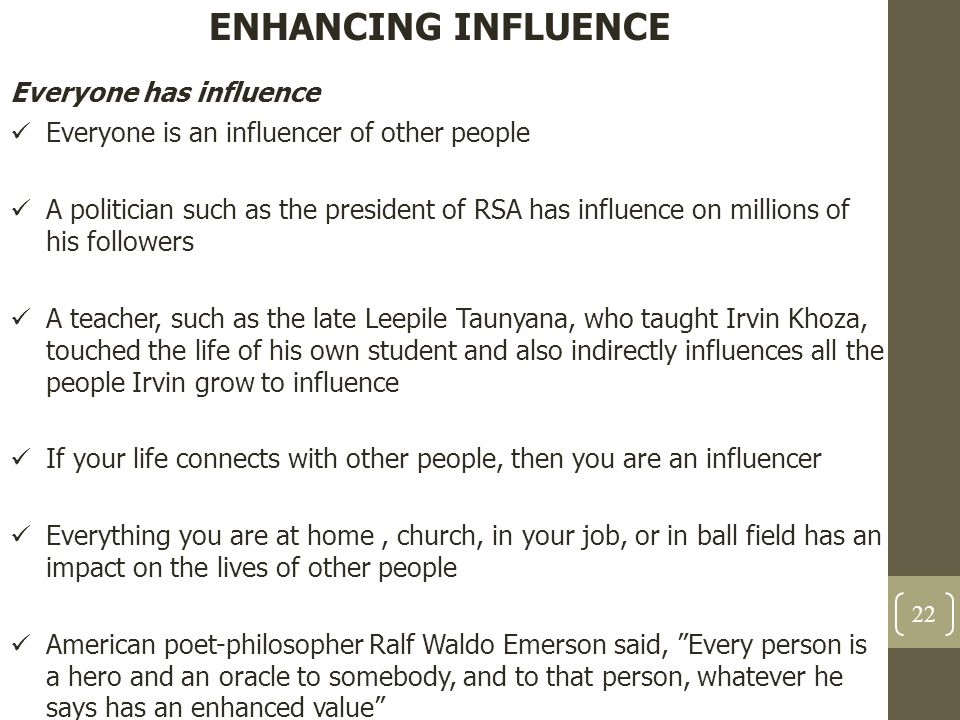 ENHANCING INFLUENCE Everyone has influence Everyone is an influencer of other people A politician such as the president of RSA has influence on millio