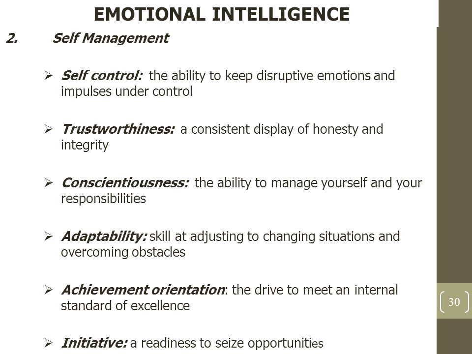 EMOTIONAL INTELLIGENCE 2.Self Management  Self control: the ability to keep disruptive emotions and impulses under control  Trustworthiness: a consi