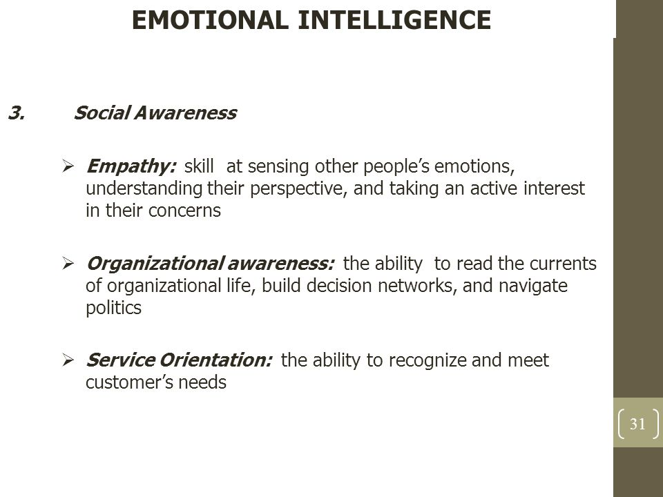 EMOTIONAL INTELLIGENCE 3.Social Awareness  Empathy: skill at sensing other people's emotions, understanding their perspective, and taking an active i
