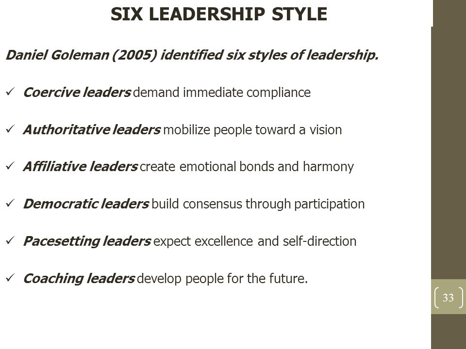 SIX LEADERSHIP STYLE Daniel Goleman (2005) identified six styles of leadership. Coercive leaders demand immediate compliance Authoritative leaders mob