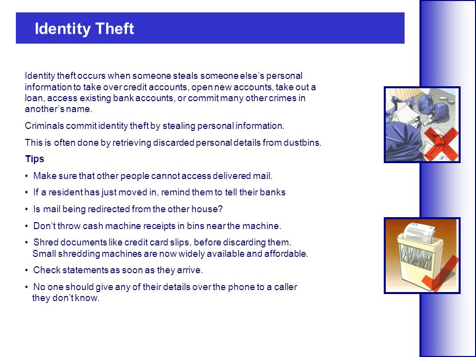 Identity theft occurs when someone steals someone else's personal information to take over credit accounts, open new accounts, take out a loan, access existing bank accounts, or commit many other crimes in another's name.