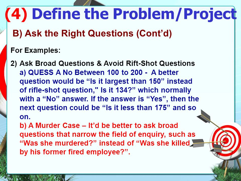 (4) Define the Problem/Project A)Avoid Making False Assumptions B)Ask the Right Questions - Ask fundamental, broad questions but narrow the filed of enquiry, try to get Yes answers and avoid rifle-shot questions normally with no answer.