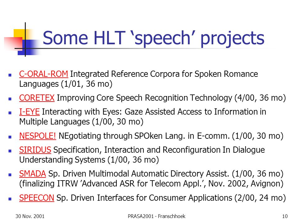 30 Nov. 2001PRASA2001 - Franschhoek10 Some HLT 'speech' projects C-ORAL-ROM Integrated Reference Corpora for Spoken Romance Languages (1/01, 36 mo) C-