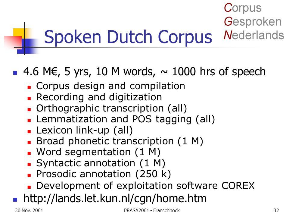 30 Nov. 2001PRASA2001 - Franschhoek32 Spoken Dutch Corpus 4.6 M€, 5 yrs, 10 M words, ~ 1000 hrs of speech Corpus design and compilation Recording and