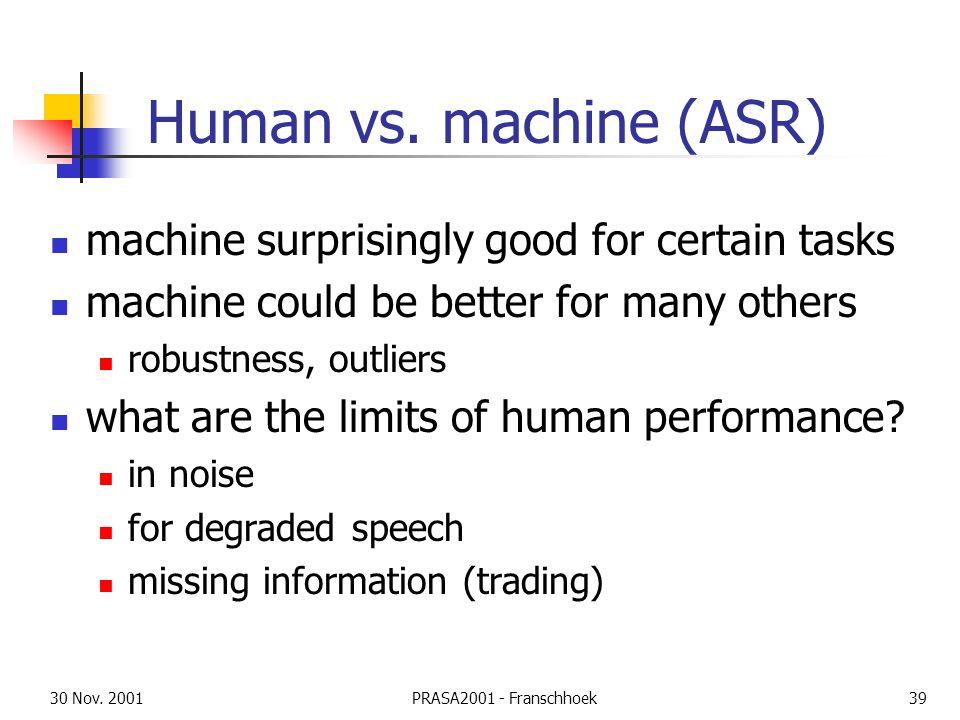 30 Nov. 2001PRASA2001 - Franschhoek39 Human vs. machine (ASR) machine surprisingly good for certain tasks machine could be better for many others robu