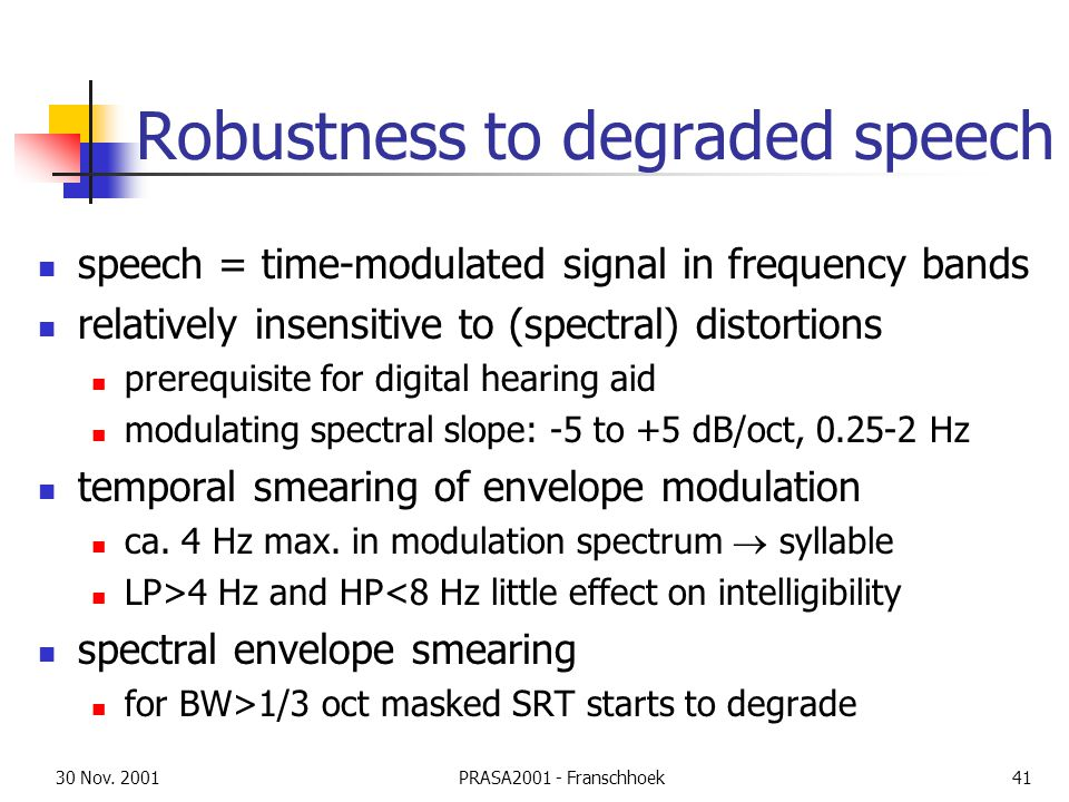 30 Nov. 2001PRASA2001 - Franschhoek41 Robustness to degraded speech speech = time-modulated signal in frequency bands relatively insensitive to (spect