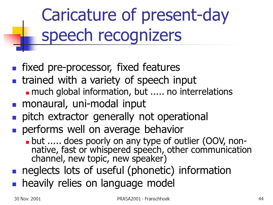 30 Nov. 2001PRASA2001 - Franschhoek44 Caricature of present-day speech recognizers fixed pre-processor, fixed features trained with a variety of speec
