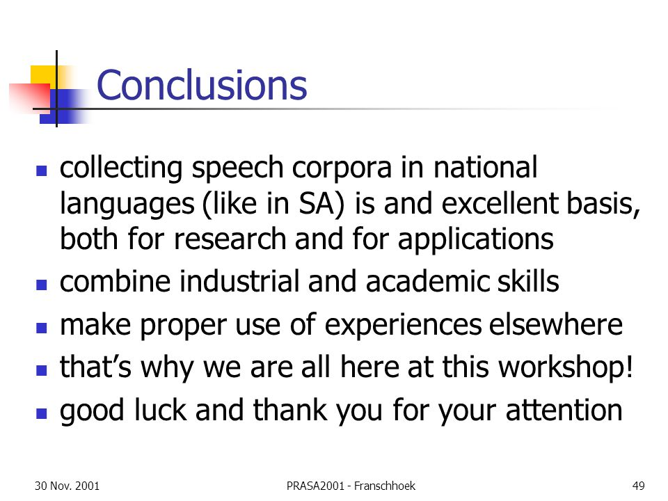 30 Nov. 2001PRASA2001 - Franschhoek49 Conclusions collecting speech corpora in national languages (like in SA) is and excellent basis, both for resear