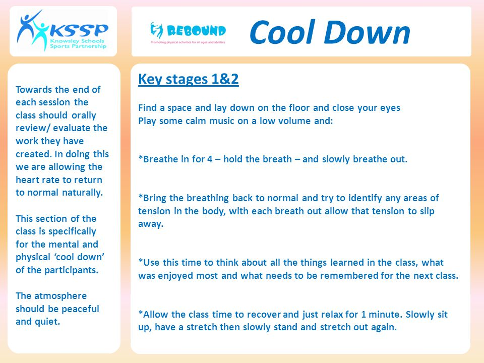 Cool Down Key stages 1&2 Find a space and lay down on the floor and close your eyes Play some calm music on a low volume and: *Breathe in for 4 – hold the breath – and slowly breathe out.