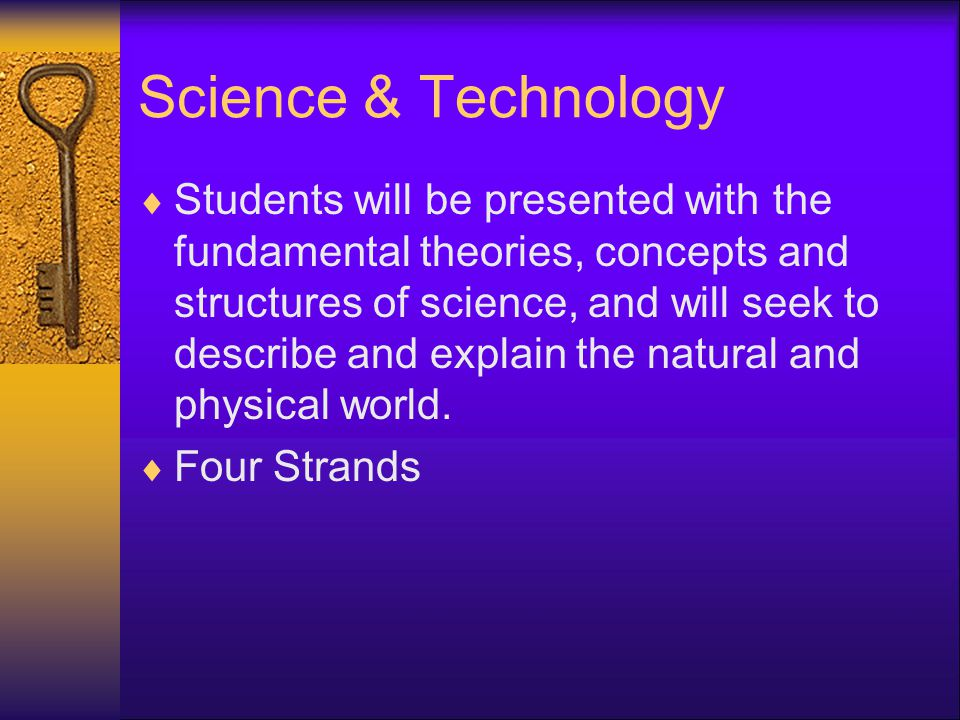 Science & Technology  Students will be presented with the fundamental theories, concepts and structures of science, and will seek to describe and explain the natural and physical world.