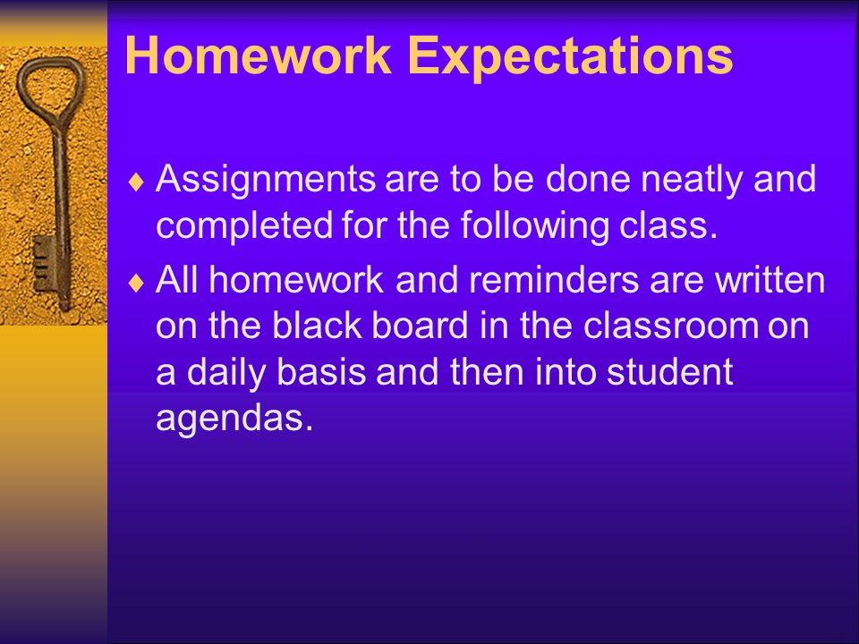Homework Expectations  Assignments are to be done neatly and completed for the following class.
