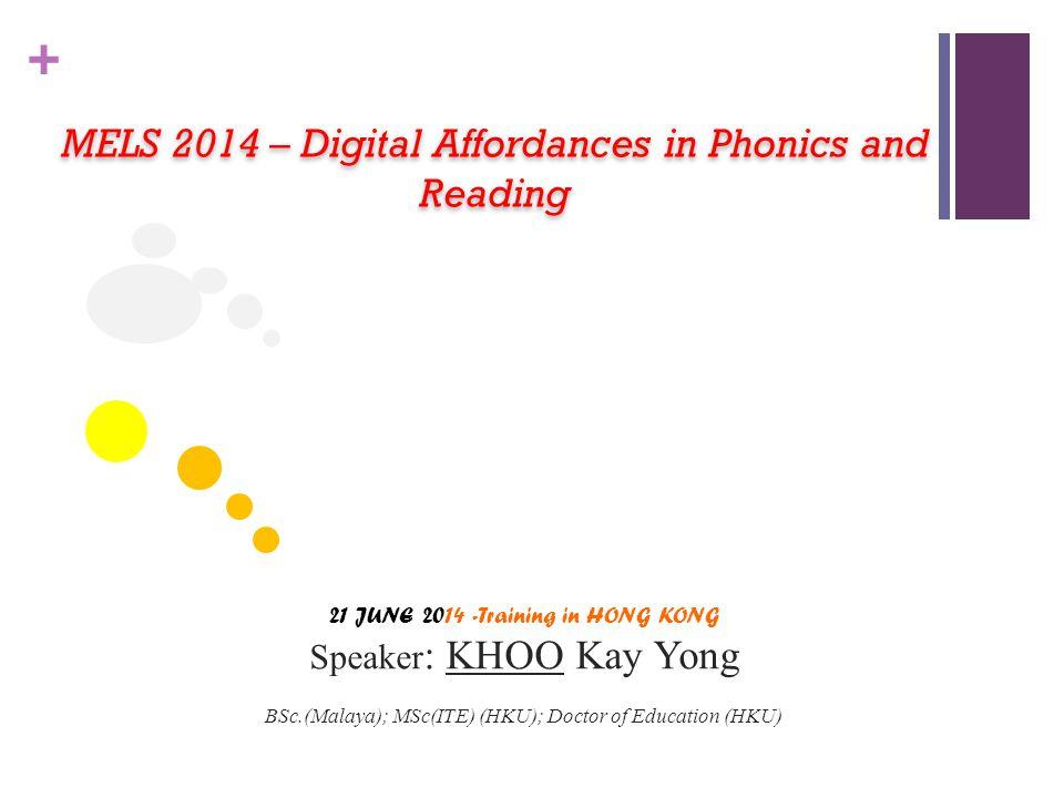 + MELS 2014 – Digital Affordances in Phonics and Reading 21 JUNE 2014 -Training in HONG KONG Speaker : KHOO Kay Yong BSc.(Malaya); MSc(ITE) (HKU); Doc