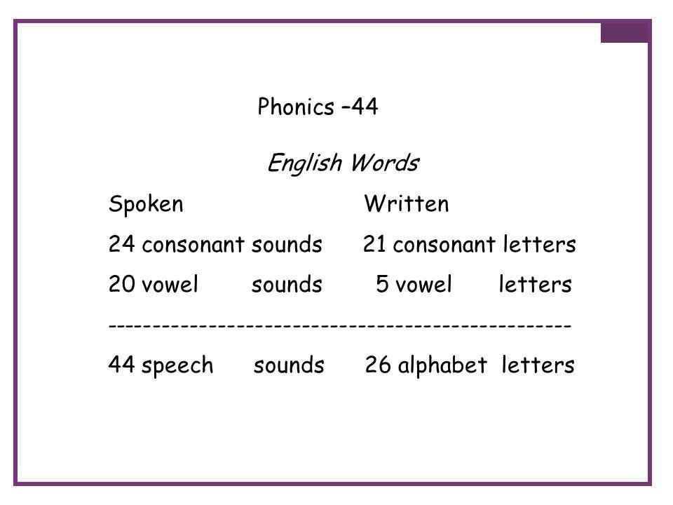 Phonics –44 English Words Spoken Written 24 consonant sounds 21 consonant letters 20 vowel sounds 5 vowel letters ------------------------------------