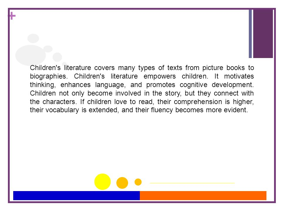 + Children's literature covers many types of texts from picture books to biographies. Children's literature empowers children. It motivates thinking,