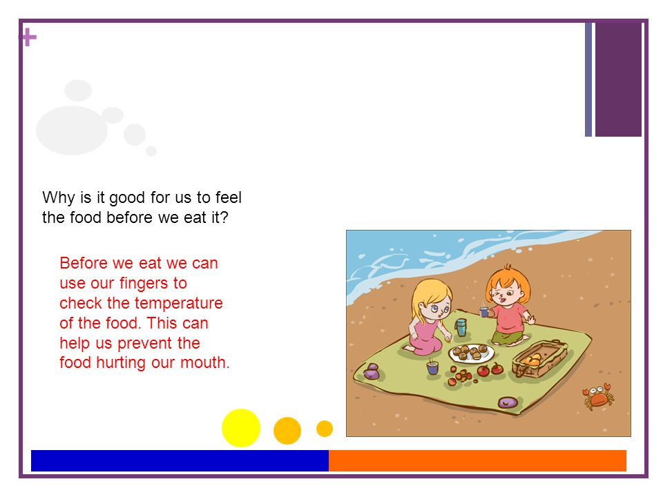 + Why is it good for us to feel the food before we eat it? Before we eat we can use our fingers to check the temperature of the food. This can help us