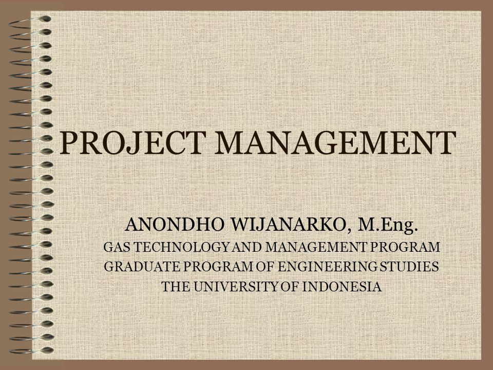 PROJECT MANAGEMENT ANONDHO WIJANARKO, M.Eng. GAS TECHNOLOGY AND MANAGEMENT PROGRAM GRADUATE PROGRAM OF ENGINEERING STUDIES THE UNIVERSITY OF INDONESIA