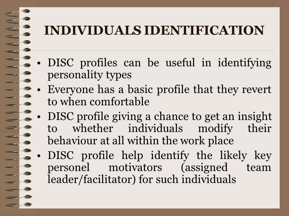 INDIVIDUALS IDENTIFICATION DISC profiles can be useful in identifying personality types Everyone has a basic profile that they revert to when comforta