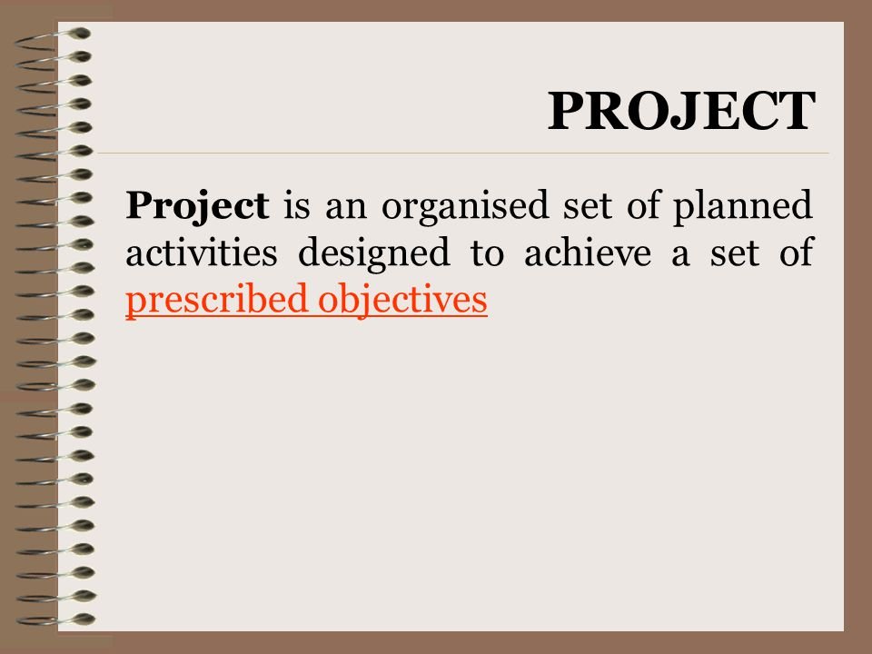 Project is an organised set of planned activities designed to achieve a set of prescribed objectives PROJECT