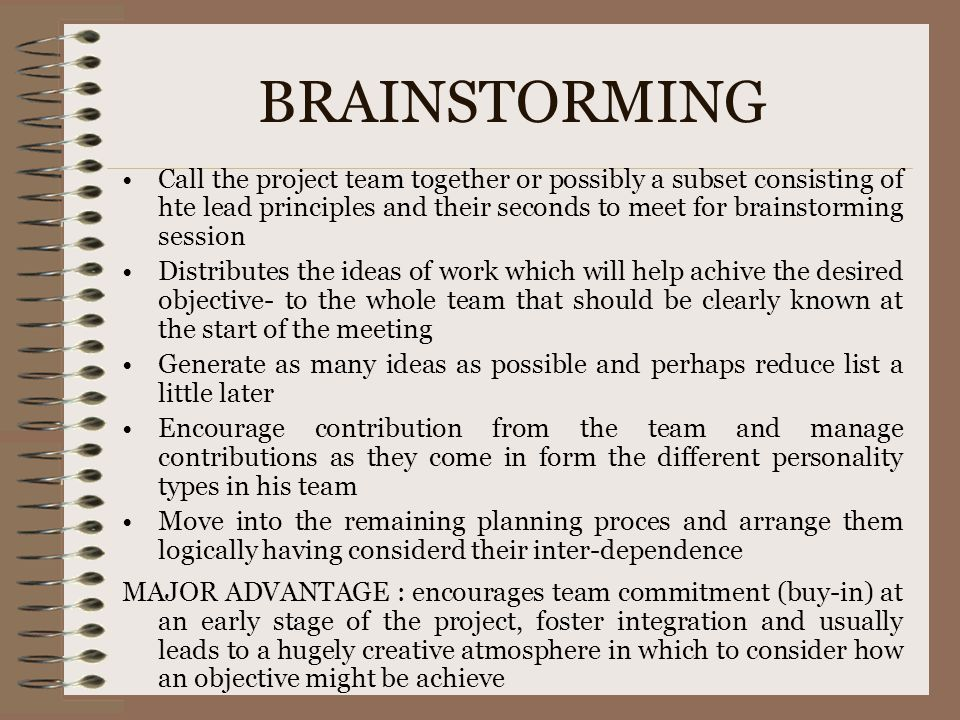 BRAINSTORMING Call the project team together or possibly a subset consisting of hte lead principles and their seconds to meet for brainstorming sessio