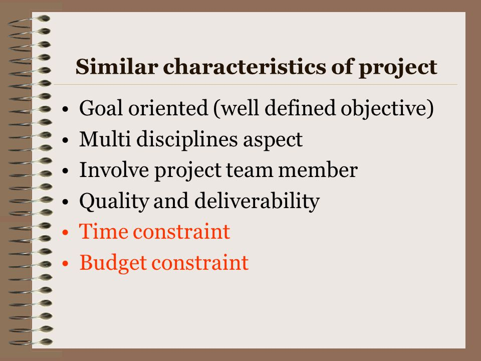 Similar characteristics of project Goal oriented (well defined objective) Multi disciplines aspect Involve project team member Quality and deliverabil