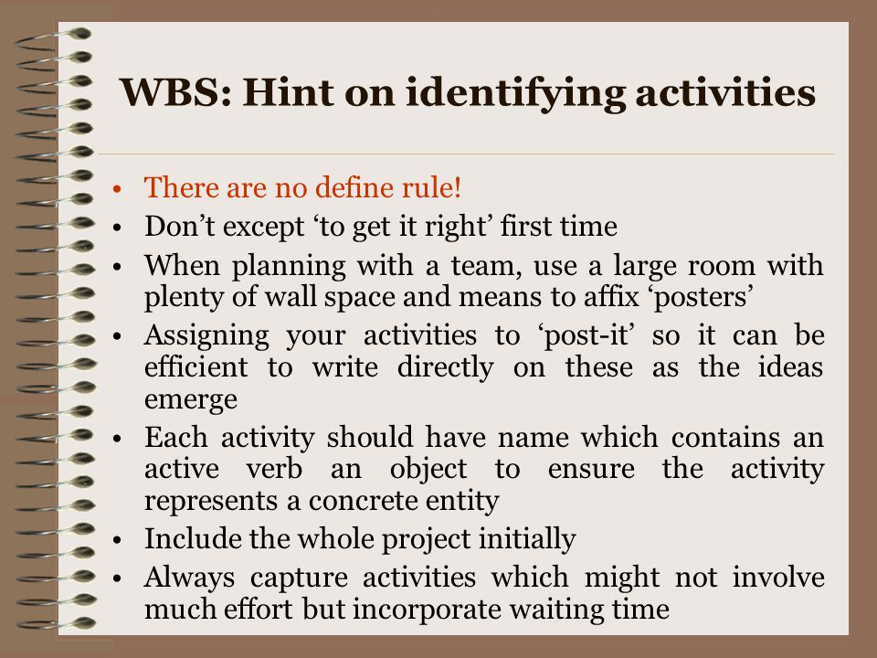 WBS: Hint on identifying activities There are no define rule! Don't except 'to get it right' first time When planning with a team, use a large room wi