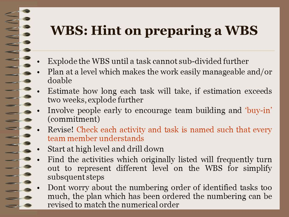 WBS: Hint on preparing a WBS Explode the WBS until a task cannot sub-divided further Plan at a level which makes the work easily manageable and/or doa