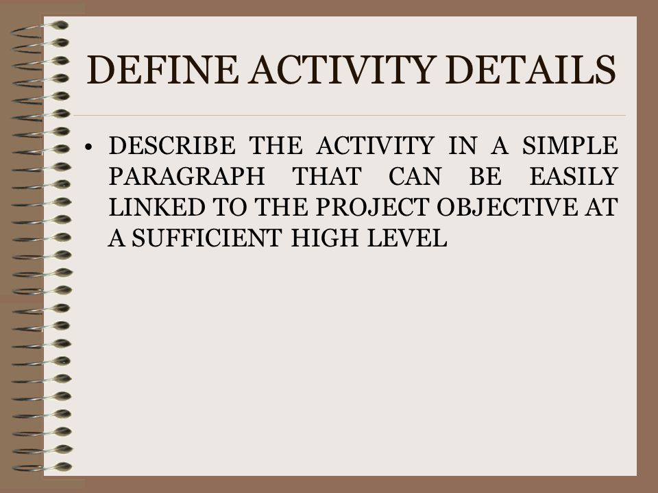 DEFINE ACTIVITY DETAILS DESCRIBE THE ACTIVITY IN A SIMPLE PARAGRAPH THAT CAN BE EASILY LINKED TO THE PROJECT OBJECTIVE AT A SUFFICIENT HIGH LEVEL