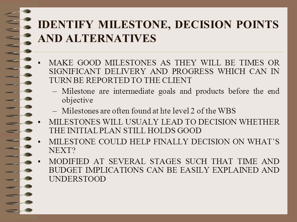 IDENTIFY MILESTONE, DECISION POINTS AND ALTERNATIVES MAKE GOOD MILESTONES AS THEY WILL BE TIMES OR SIGNIFICANT DELIVERY AND PROGRESS WHICH CAN IN TURN