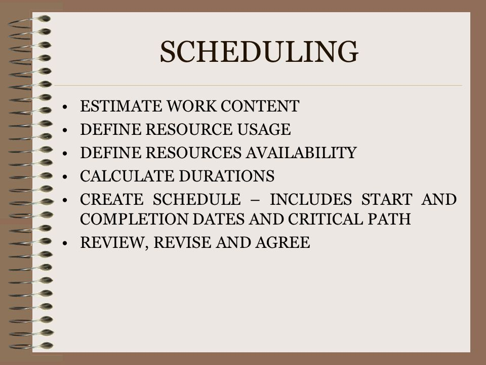 SCHEDULING ESTIMATE WORK CONTENT DEFINE RESOURCE USAGE DEFINE RESOURCES AVAILABILITY CALCULATE DURATIONS CREATE SCHEDULE – INCLUDES START AND COMPLETI