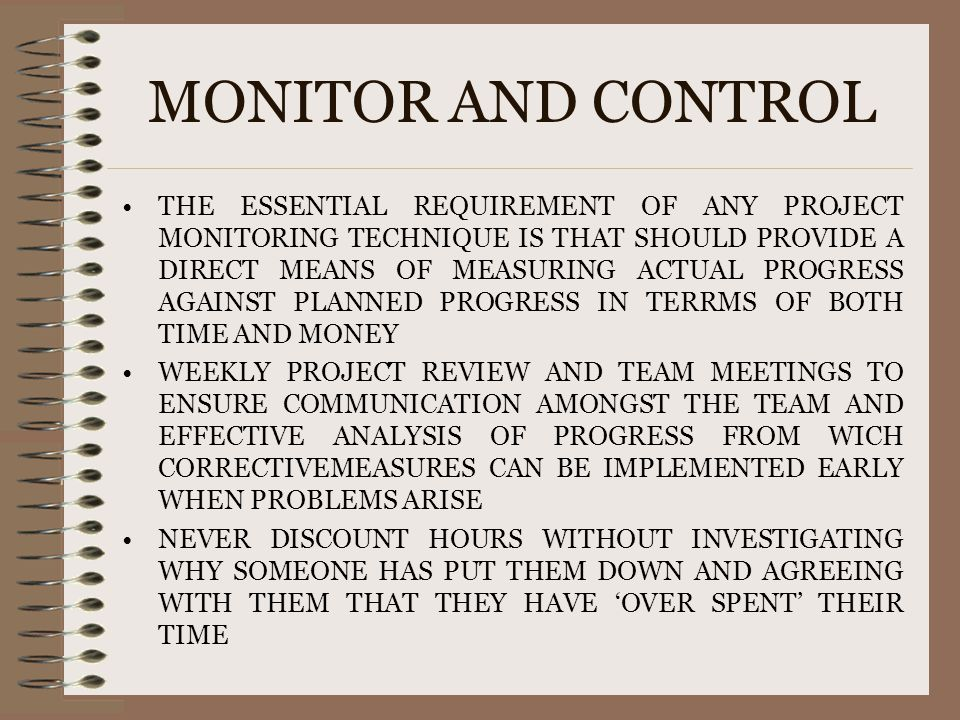 MONITOR AND CONTROL THE ESSENTIAL REQUIREMENT OF ANY PROJECT MONITORING TECHNIQUE IS THAT SHOULD PROVIDE A DIRECT MEANS OF MEASURING ACTUAL PROGRESS A