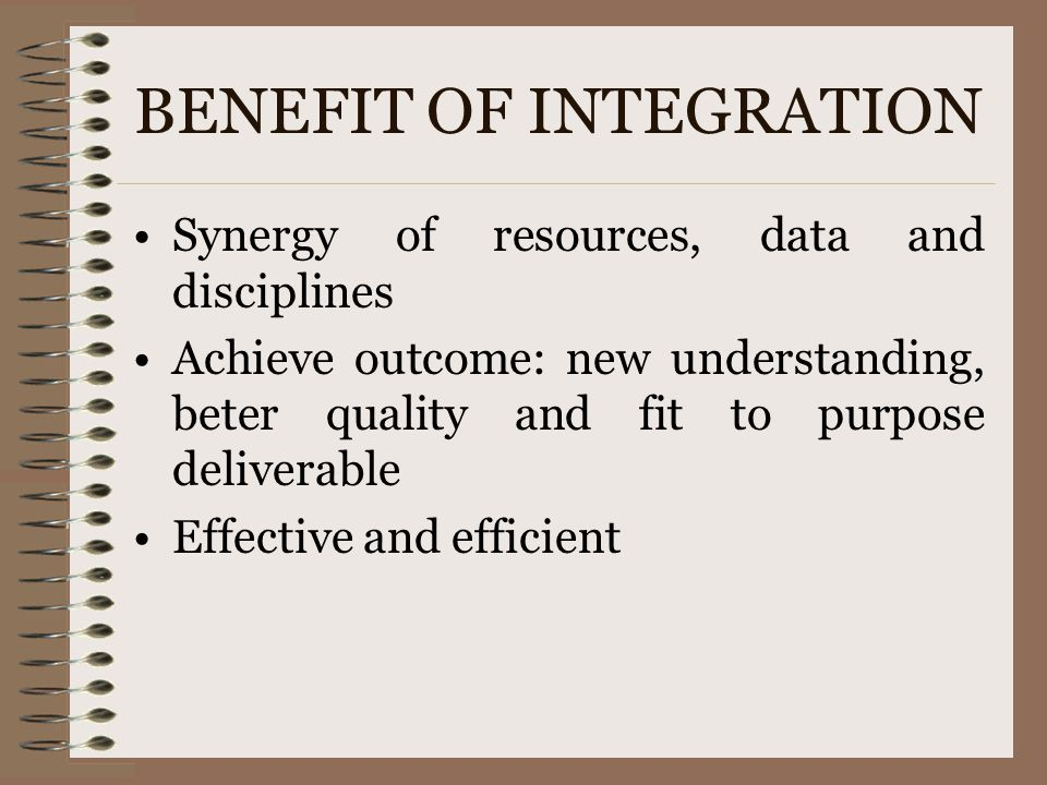BENEFIT OF INTEGRATION Synergy of resources, data and disciplines Achieve outcome: new understanding, beter quality and fit to purpose deliverable Eff