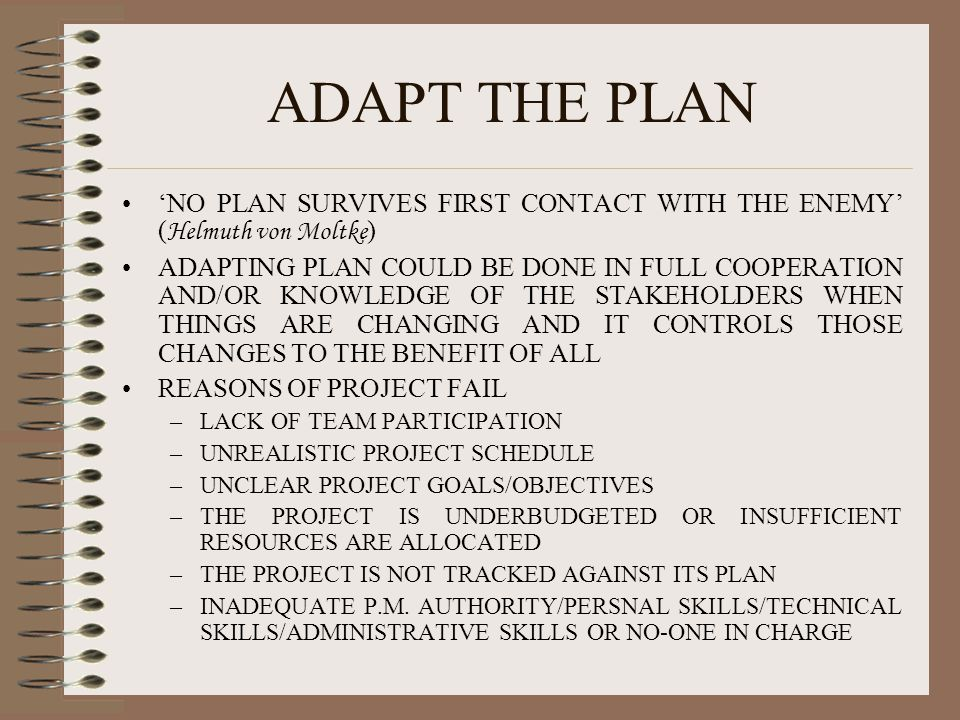ADAPT THE PLAN 'NO PLAN SURVIVES FIRST CONTACT WITH THE ENEMY' ( Helmuth von Moltke ) ADAPTING PLAN COULD BE DONE IN FULL COOPERATION AND/OR KNOWLEDGE
