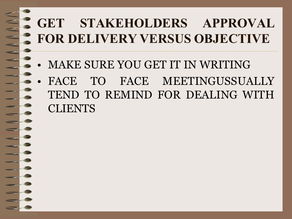 GET STAKEHOLDERS APPROVAL FOR DELIVERY VERSUS OBJECTIVE MAKE SURE YOU GET IT IN WRITING FACE TO FACE MEETINGUSSUALLY TEND TO REMIND FOR DEALING WITH C